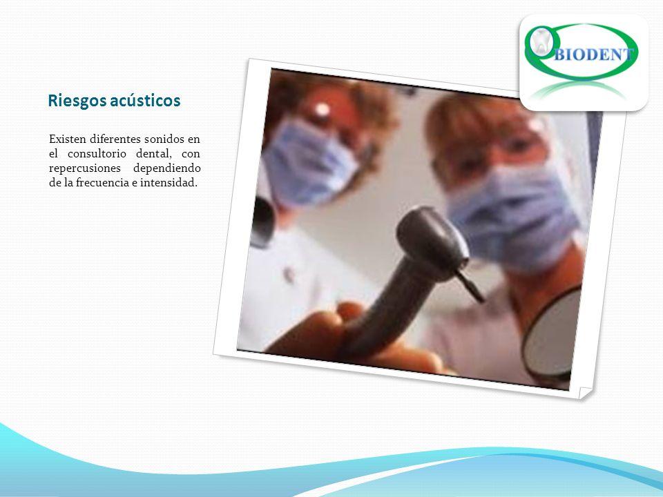 Riesgos acústicos Existen diferentes sonidos en el consultorio dental, con repercusiones dependiendo de la frecuencia e intensidad.