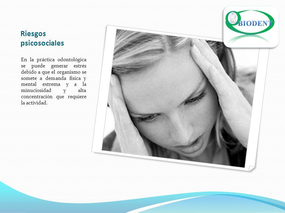 Riesgos psicosociales En la práctica odontológica se puede generar estrés debido a que el organismo se somete a demanda física y mental extrema y a la