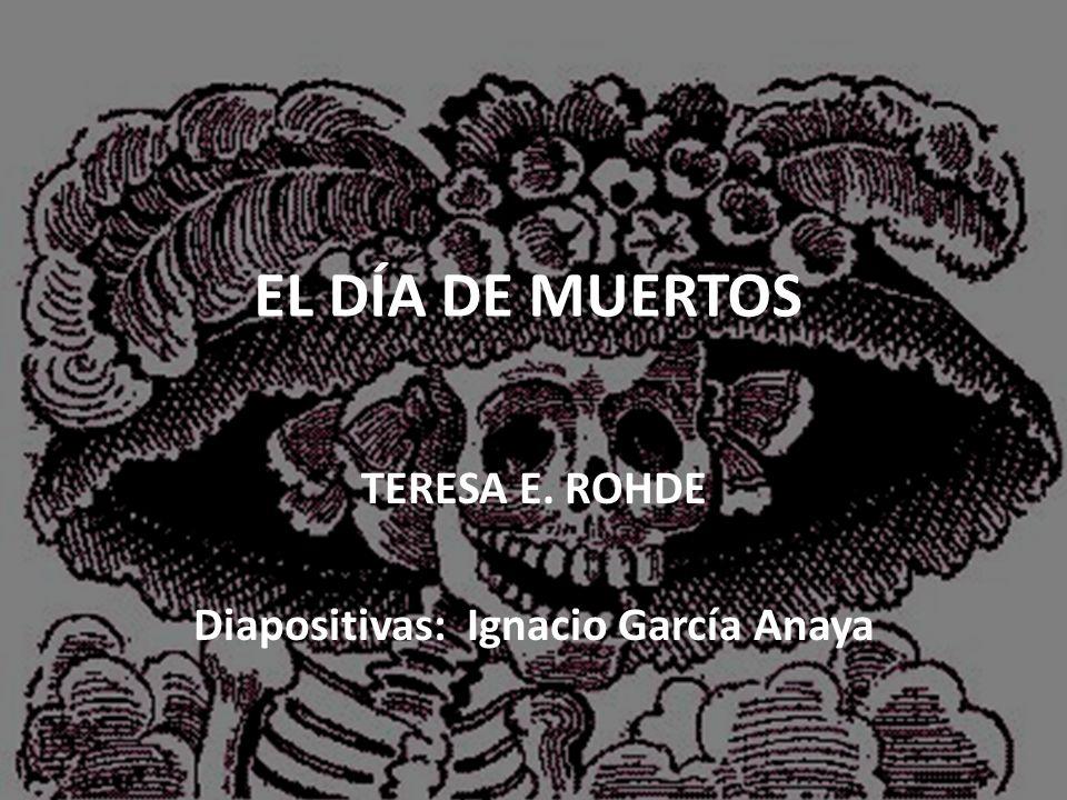 EL DÍA DE MUERTOS TERESA E. ROHDE Diapositivas: Ignacio García Anaya