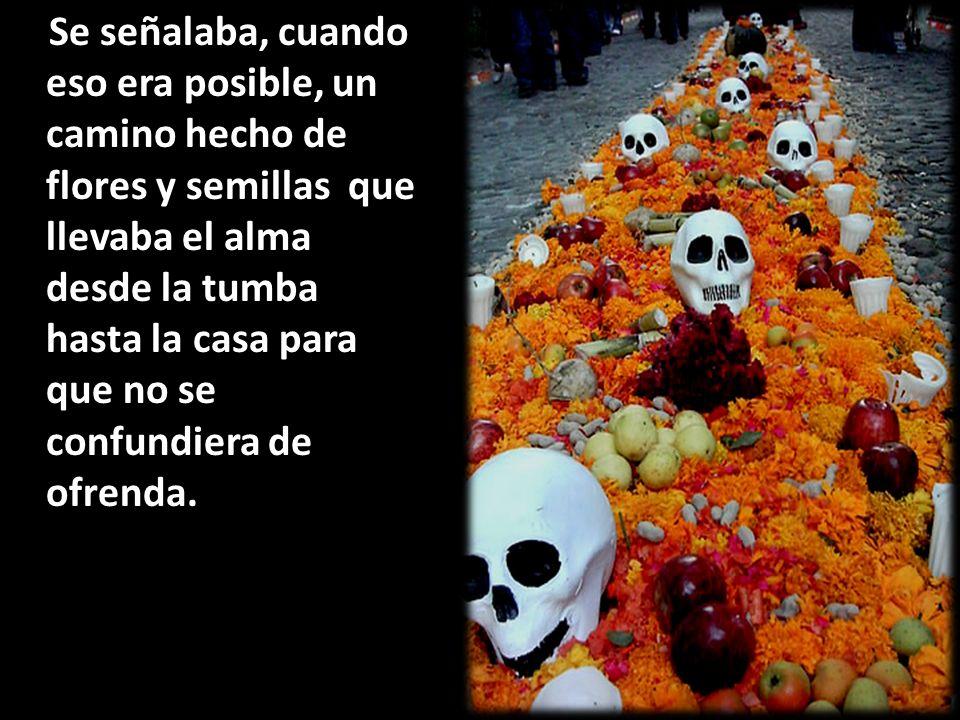 Se señalaba, cuando eso era posible, un camino hecho de flores y semillas que llevaba el alma desde la tumba hasta la casa para que no se confundiera