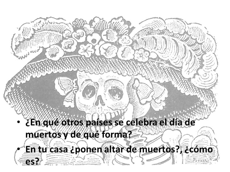 ¿En qué otros países se celebra el día de muertos y de qué forma? En tu casa ¿ponen altar de muertos?, ¿cómo es?