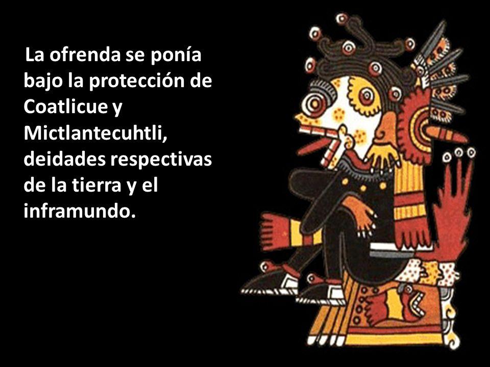La ofrenda se ponía bajo la protección de Coatlicue y Mictlantecuhtli, deidades respectivas de la tierra y el inframundo.