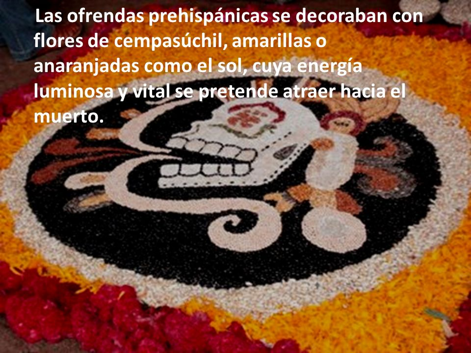 Las ofrendas prehispánicas se decoraban con flores de cempasúchil, amarillas o anaranjadas como el sol, cuya energía luminosa y vital se pretende atra