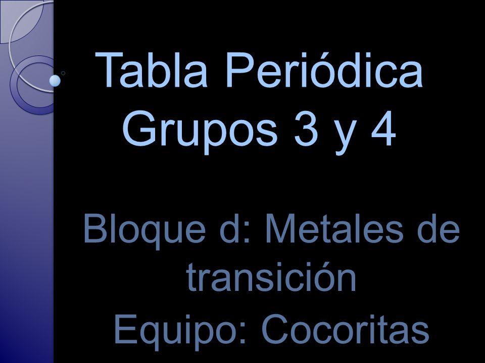 Tabla Periódica Grupos 3 y 4 Bloque d: Metales de transición Equipo: Cocoritas