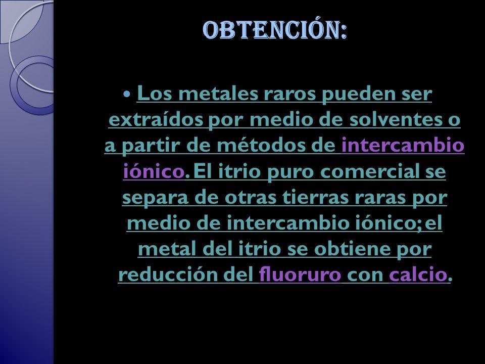 Obtención: Los metales raros pueden ser extraídos por medio de solventes o a partir de métodos de intercambio iónico.