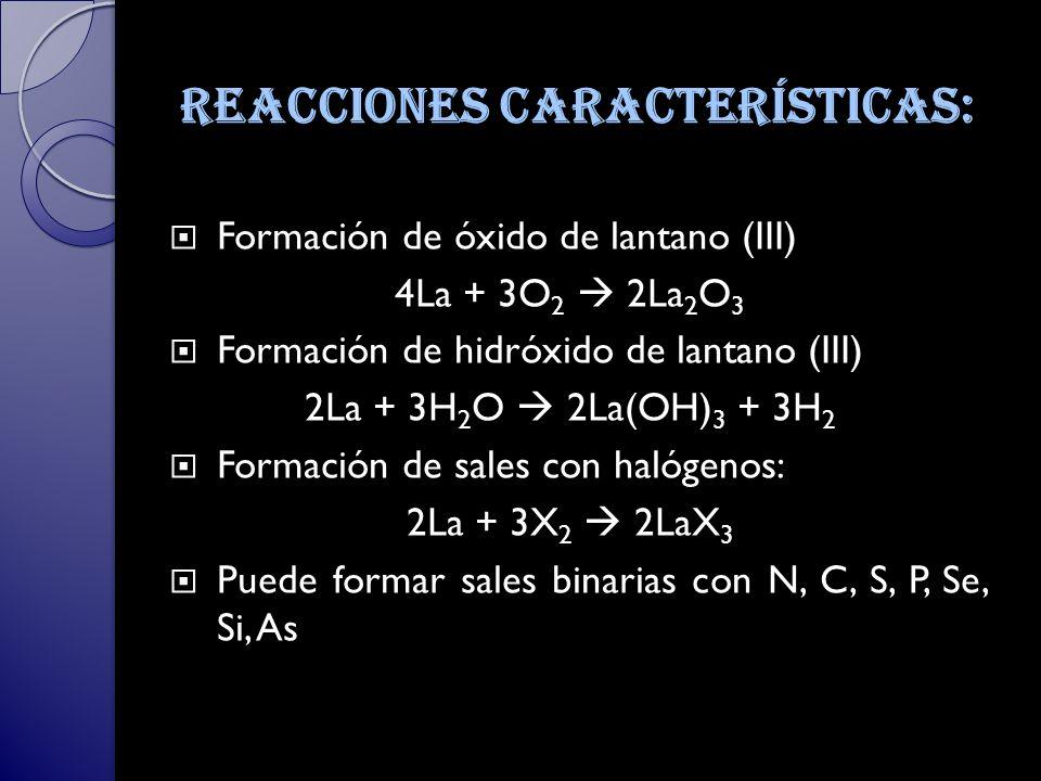 Reacciones características: Formación de óxido de lantano (III) 4La + 3O 2 2La 2 O 3 Formación de hidróxido de lantano (III) 2La + 3H 2 O 2La(OH) 3 + 3H 2 Formación de sales con halógenos: 2La + 3X 2 2LaX 3 Puede formar sales binarias con N, C, S, P, Se, Si, As