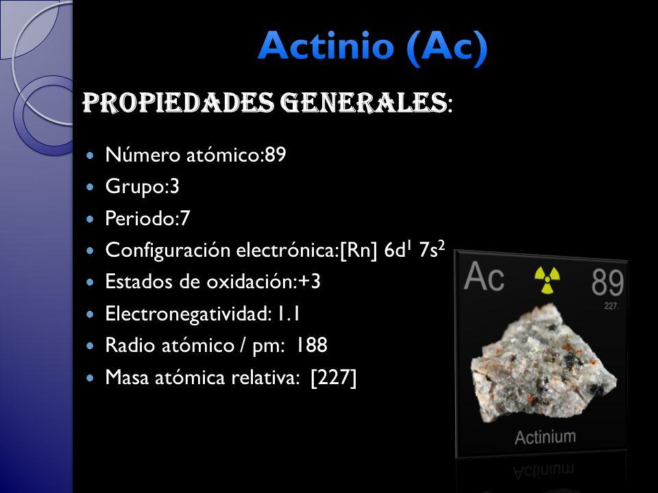 Número atómico:89 Grupo:3 Periodo:7 Configuración electrónica:[Rn] 6d 1 7s 2 Estados de oxidación:+3 Electronegatividad: 1.1 Radio atómico / pm: 188 Masa atómica relativa: [227] Propiedades generales :