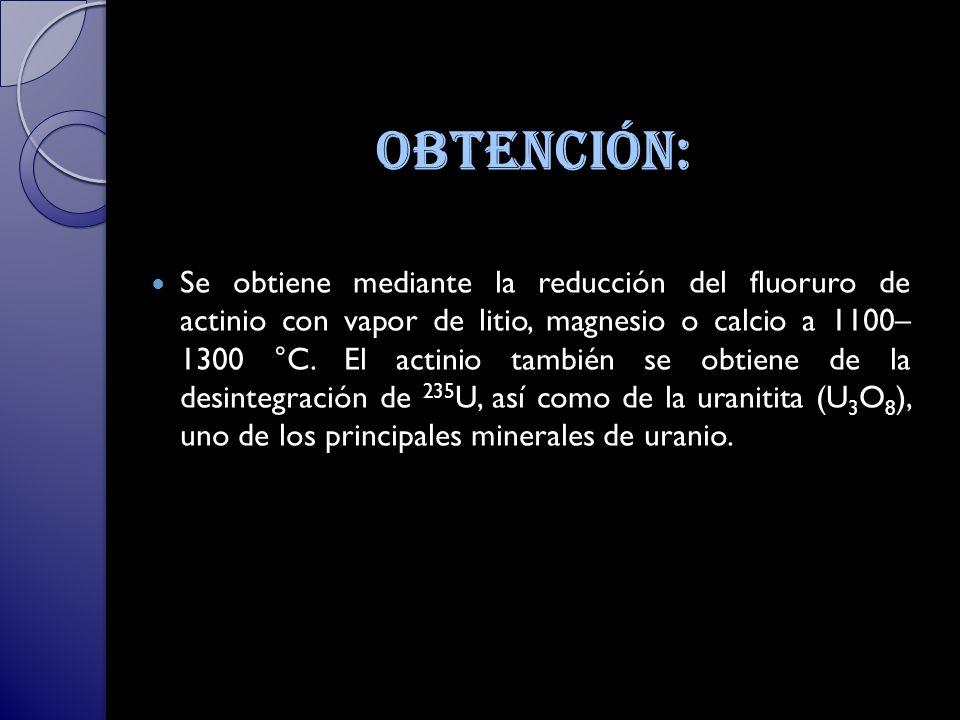 Obtención: Se obtiene mediante la reducción del fluoruro de actinio con vapor de litio, magnesio o calcio a 1100– 1300 °C.