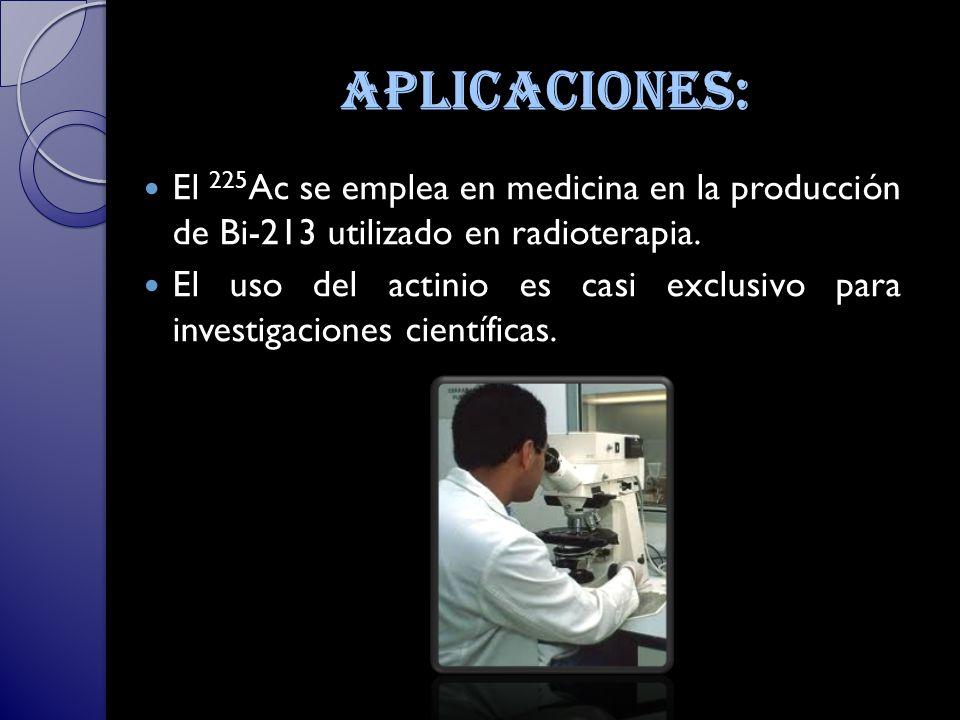 aplicaciones: El 225 Ac se emplea en medicina en la producción de Bi-213 utilizado en radioterapia.