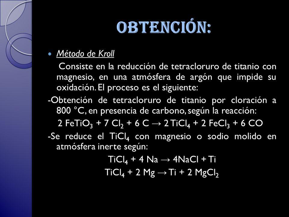 Obtención: Método de Kroll Consiste en la reducción de tetracloruro de titanio con magnesio, en una atmósfera de argón que impide su oxidación.