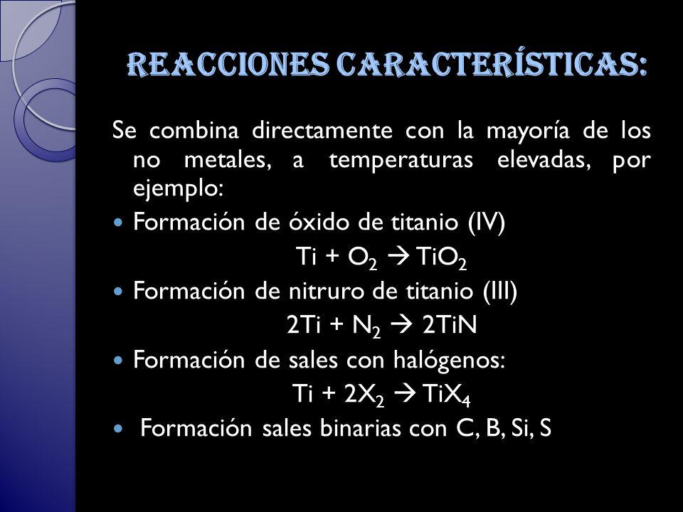 Reacciones características: Se combina directamente con la mayoría de los no metales, a temperaturas elevadas, por ejemplo: Formación de óxido de titanio (IV) Ti + O 2 TiO 2 Formación de nitruro de titanio (III) 2Ti + N 2 2TiN Formación de sales con halógenos: Ti + 2X 2 TiX 4 Formación sales binarias con C, B, Si, S