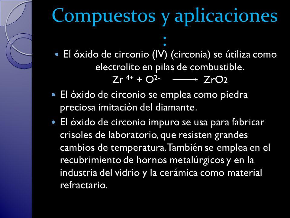 Compuestos y aplicaciones : El óxido de circonio (IV) (circonia) se útiliza como electrolito en pilas de combustible.