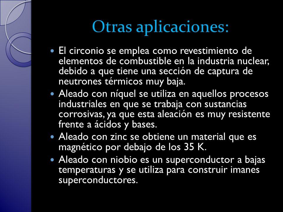 Otras aplicaciones: El circonio se emplea como revestimiento de elementos de combustible en la industria nuclear, debido a que tiene una sección de captura de neutrones térmicos muy baja.