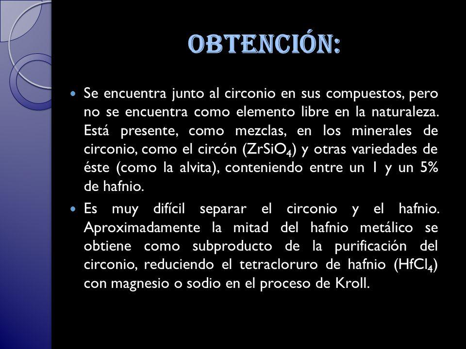 Obtención: Se encuentra junto al circonio en sus compuestos, pero no se encuentra como elemento libre en la naturaleza.