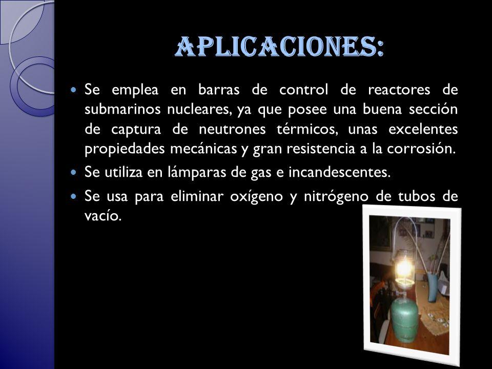 aplicaciones: Se emplea en barras de control de reactores de submarinos nucleares, ya que posee una buena sección de captura de neutrones térmicos, unas excelentes propiedades mecánicas y gran resistencia a la corrosión.