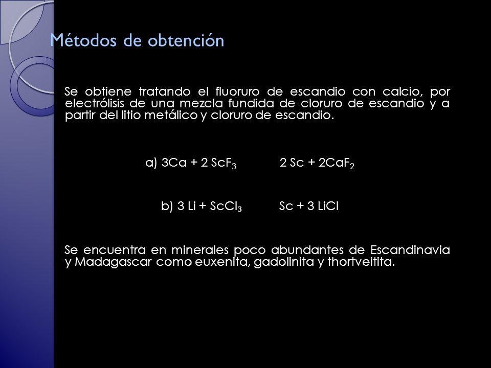 Métodos de obtención Se obtiene tratando el fluoruro de escandio con calcio, por electrólisis de una mezcla fundida de cloruro de escandio y a partir del litio metálico y cloruro de escandio.