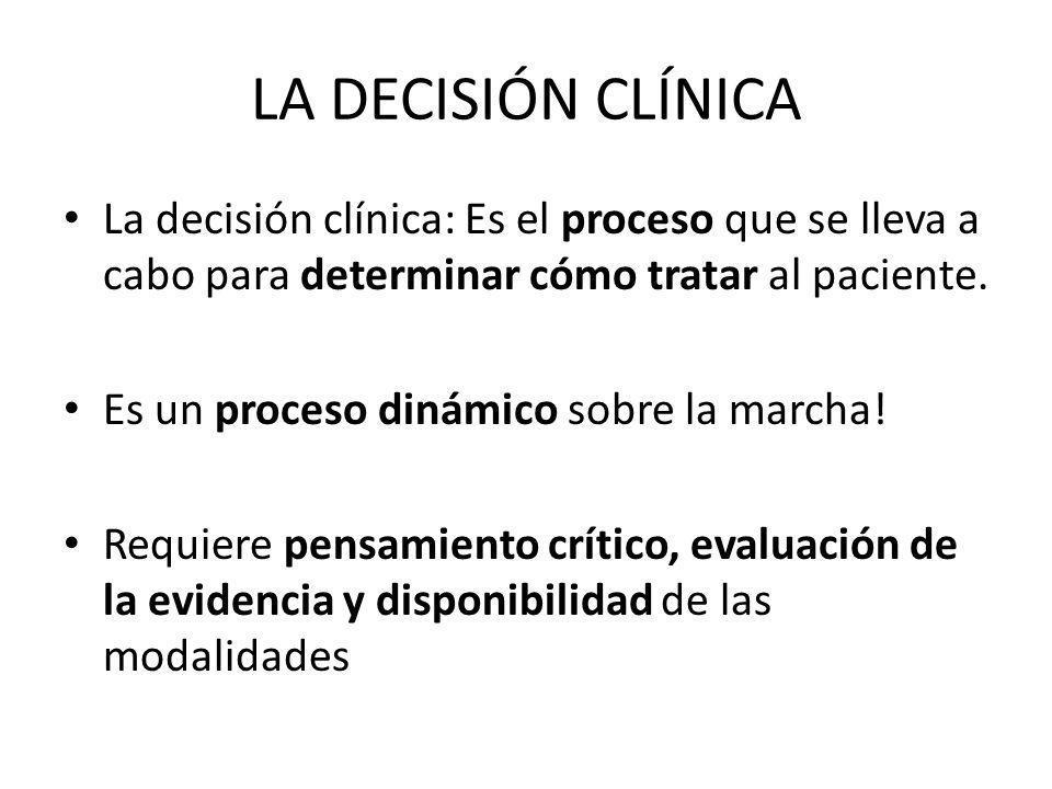 LA DECISIÓN CLÍNICA La decisión clínica: Es el proceso que se lleva a cabo para determinar cómo tratar al paciente. Es un proceso dinámico sobre la ma