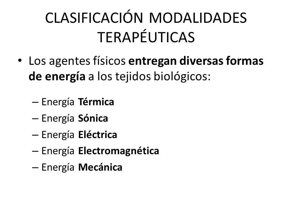 CLASIFICACIÓN MODALIDADES TERAPÉUTICAS Los agentes físicos entregan diversas formas de energía a los tejidos biológicos: – Energía Térmica – Energía S