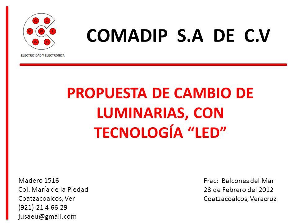 PROPUESTA DE CAMBIO DE LUMINARIAS, CON TECNOLOGÍA LED COMADIP S.A DE C.V Frac: Balcones del Mar 28 de Febrero del 2012 Coatzacoalcos, Veracruz Madero