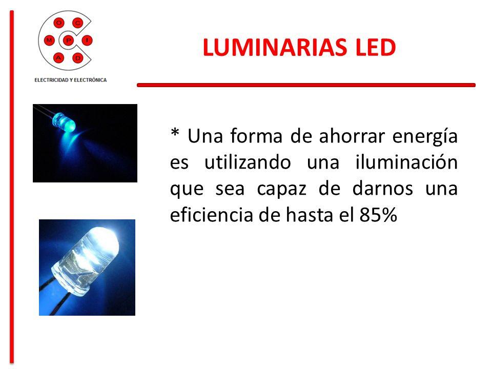 LUMINARIAS LED * Una forma de ahorrar energía es utilizando una iluminación que sea capaz de darnos una eficiencia de hasta el 85%