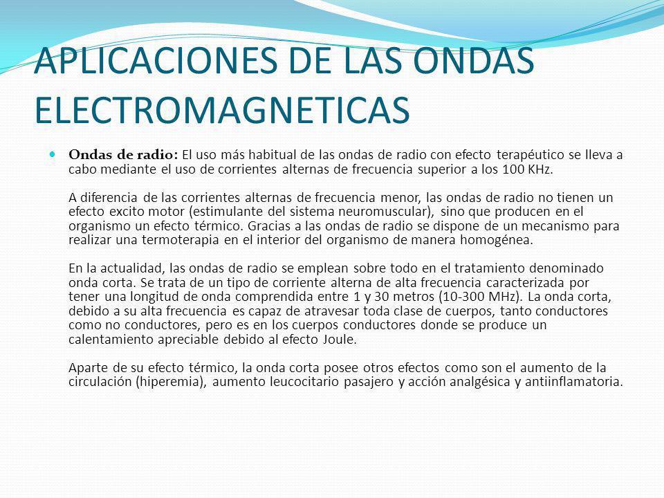 APLICACIONES DE LAS ONDAS ELECTROMAGNETICAS Ondas de radio: El uso más habitual de las ondas de radio con efecto terapéutico se lleva a cabo mediante el uso de corrientes alternas de frecuencia superior a los 100 KHz.
