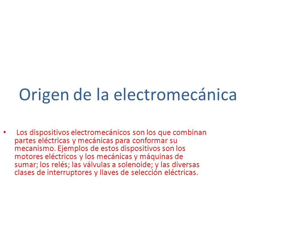 Origen de la electromecánica Los dispositivos electromecánicos son los que combinan partes eléctricas y mecánicas para conformar su mecanismo. Ejemplo