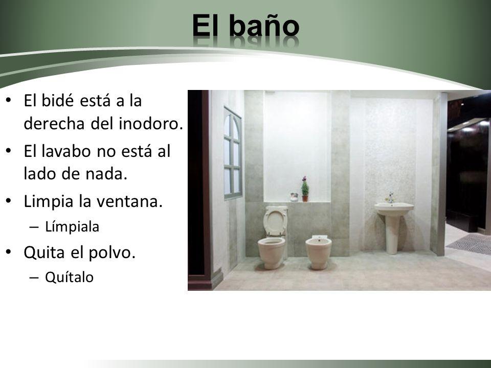El bidé está a la derecha del inodoro. El lavabo no está al lado de nada. Limpia la ventana. – Límpiala Quita el polvo. – Quítalo