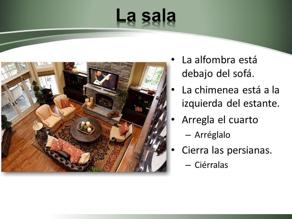 La alfombra está debajo del sofá. La chimenea está a la izquierda del estante. Arregla el cuarto – Arréglalo Cierra las persianas. – Ciérralas