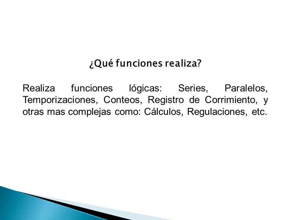 ¿Qué funciones realiza? Realiza funciones lógicas: Series, Paralelos, Temporizaciones, Conteos, Registro de Corrimiento, y otras mas complejas como: C