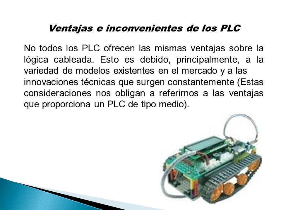 Ventajas e inconvenientes de los PLC No todos los PLC ofrecen las mismas ventajas sobre la lógica cableada. Esto es debido, principalmente, a la varie