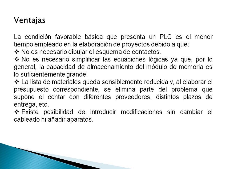 Ventajas La condición favorable básica que presenta un PLC es el menor tiempo empleado en la elaboración de proyectos debido a que: No es necesario di