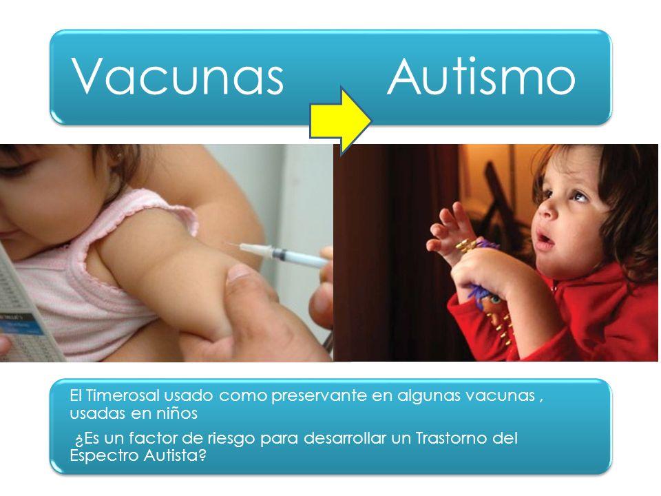 Vacunas Autismo El Timerosal usado como preservante en algunas vacunas, usadas en niños ¿Es un factor de riesgo para desarrollar un Trastorno del Espe