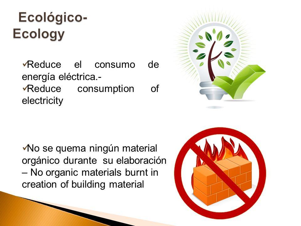 Reduce el consumo de energía eléctrica.- Reduce consumption of electricity No se quema ningún material orgánico durante su elaboración – No organic ma