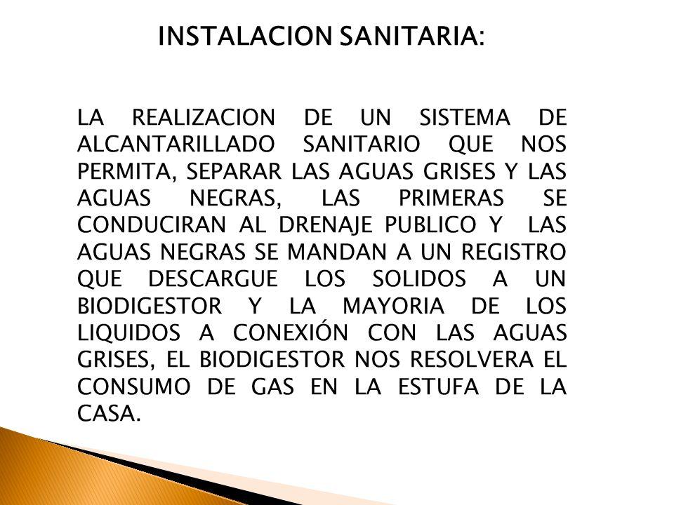 INSTALACION SANITARIA: LA REALIZACION DE UN SISTEMA DE ALCANTARILLADO SANITARIO QUE NOS PERMITA, SEPARAR LAS AGUAS GRISES Y LAS AGUAS NEGRAS, LAS PRIM
