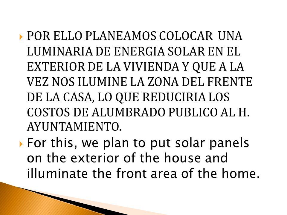 POR ELLO PLANEAMOS COLOCAR UNA LUMINARIA DE ENERGIA SOLAR EN EL EXTERIOR DE LA VIVIENDA Y QUE A LA VEZ NOS ILUMINE LA ZONA DEL FRENTE DE LA CASA, LO Q