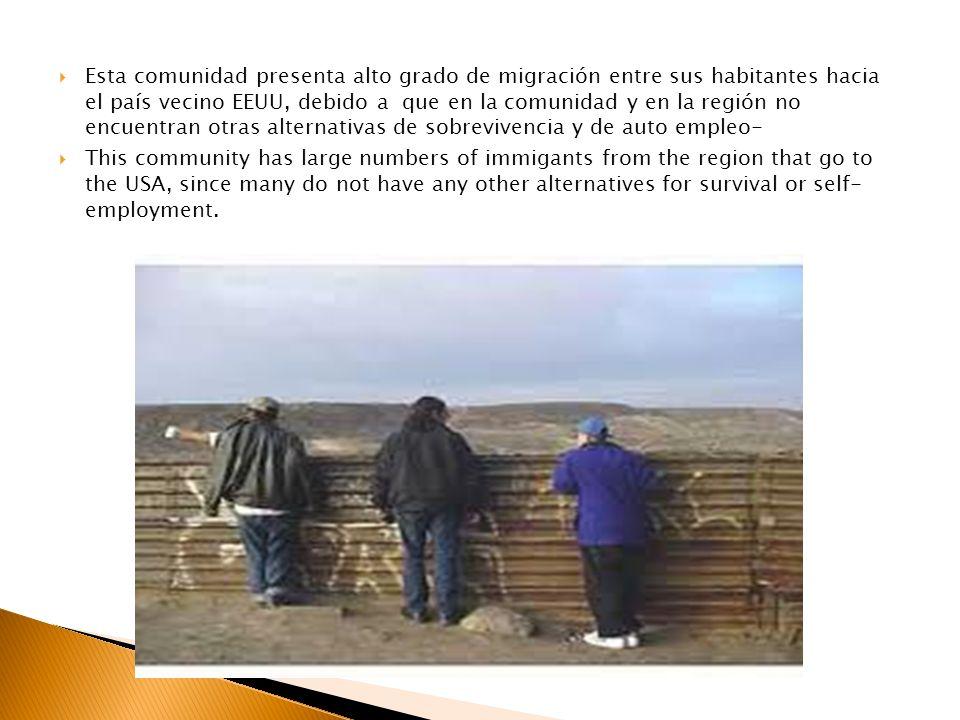 Esta comunidad presenta alto grado de migración entre sus habitantes hacia el país vecino EEUU, debido a que en la comunidad y en la región no encuent