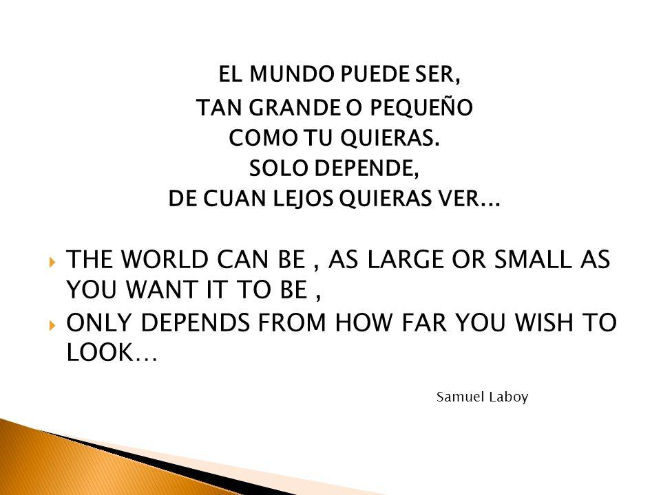 EL MUNDO PUEDE SER, TAN GRANDE O PEQUEÑO COMO TU QUIERAS. SOLO DEPENDE, DE CUAN LEJOS QUIERAS VER... THE WORLD CAN BE, AS LARGE OR SMALL AS YOU WANT I