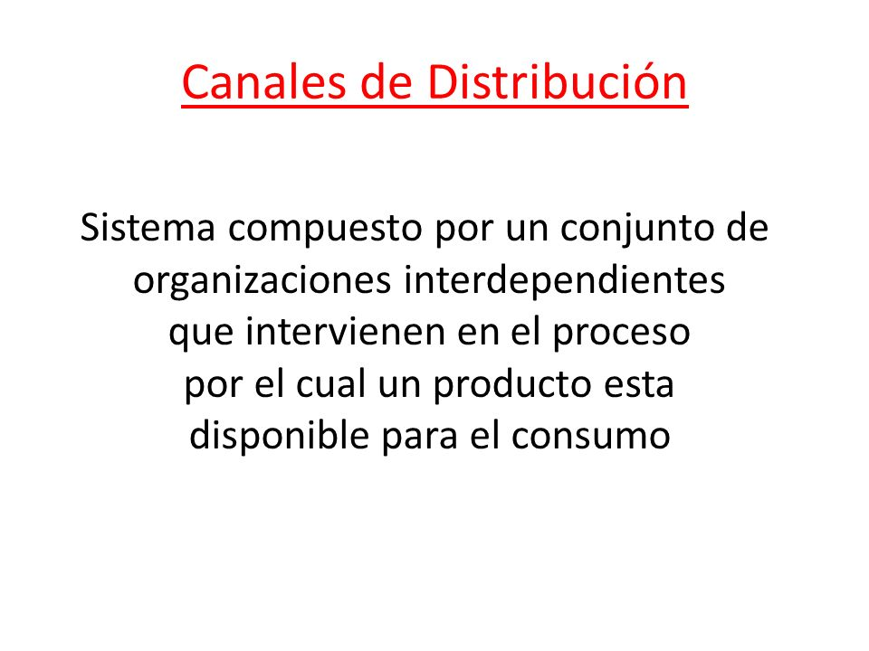 Canales de Distribución Sistema compuesto por un conjunto de organizaciones interdependientes que intervienen en el proceso por el cual un producto esta disponible para el consumo