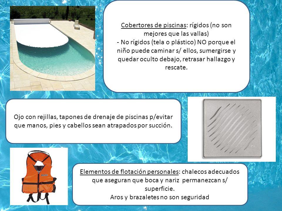 Cobertores de piscinas: rígidos (no son mejores que las vallas) - No rígidos (tela o plástico) NO porque el niño puede caminar s/ ellos, sumergirse y quedar oculto debajo, retrasar hallazgo y rescate.