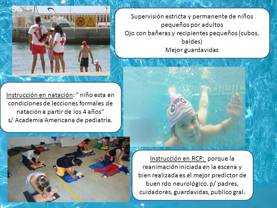 Supervisión estricta y permanente de niños pequeños por adultos Ojo con bañeras y recipientes pequeños (cubos, baldes) Mejor guardavidas Instrucción en natación: niño esta en condiciones de lecciones formales de natación a partir de los 4 años s/ Academia Americana de pediatría.