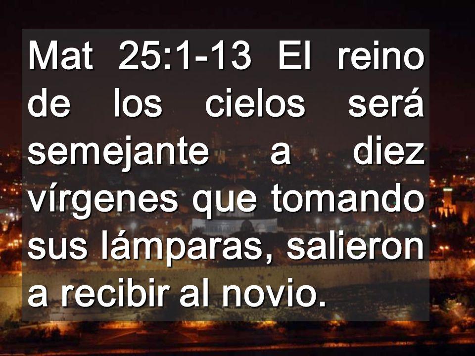 Mat 25:1-13 El reino de los cielos será semejante a diez vírgenes que tomando sus lámparas, salieron a recibir al novio.