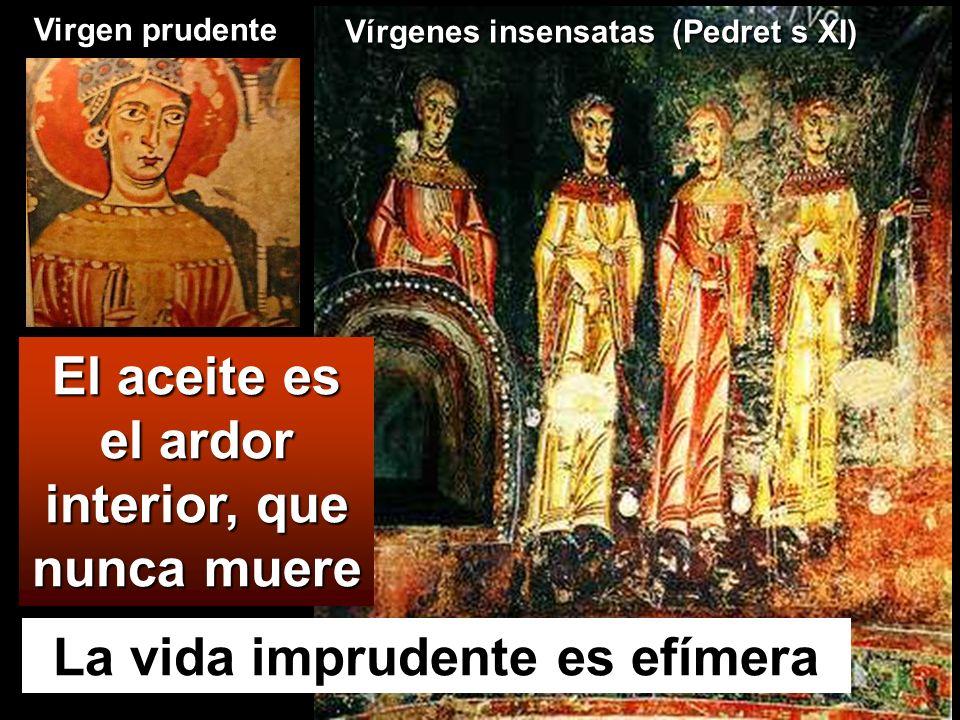 La vida imprudente es efímera El aceite es el ardor interior, que nunca muere Vírgenes insensatas (Pedret s XI) Virgen prudente