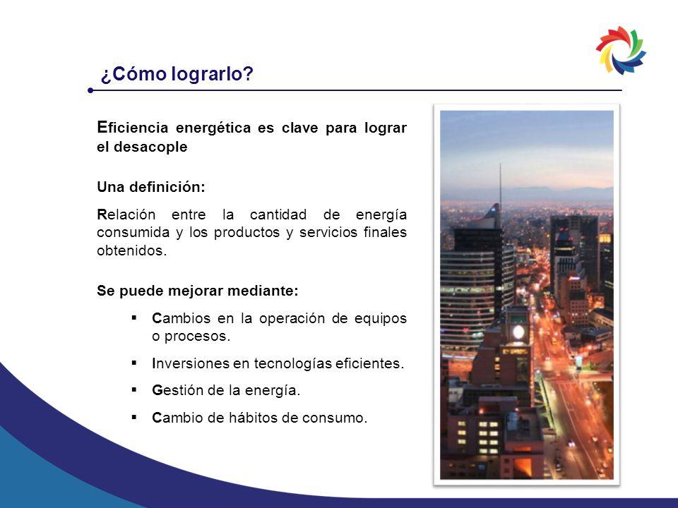 E ficiencia energética es clave para lograr el desacople Una definición: Relación entre la cantidad de energía consumida y los productos y servicios f