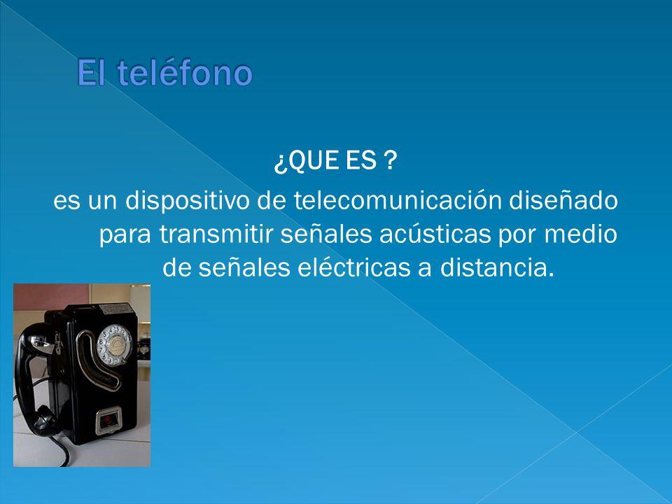 ¿QUE ES ? es un dispositivo de telecomunicación diseñado para transmitir señales acústicas por medio de señales eléctricas a distancia.