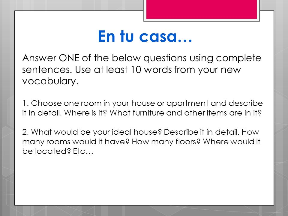 En tu casa… Answer ONE of the below questions using complete sentences. Use at least 10 words from your new vocabulary. 1. Choose one room in your hou