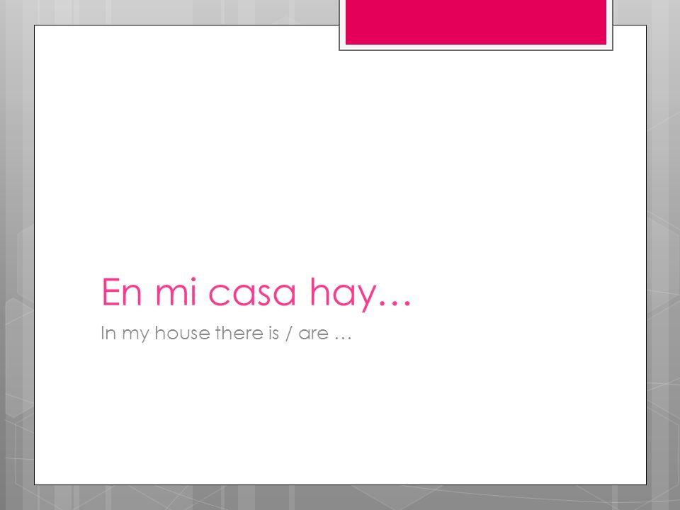 En mi casa hay… In my house there is / are …