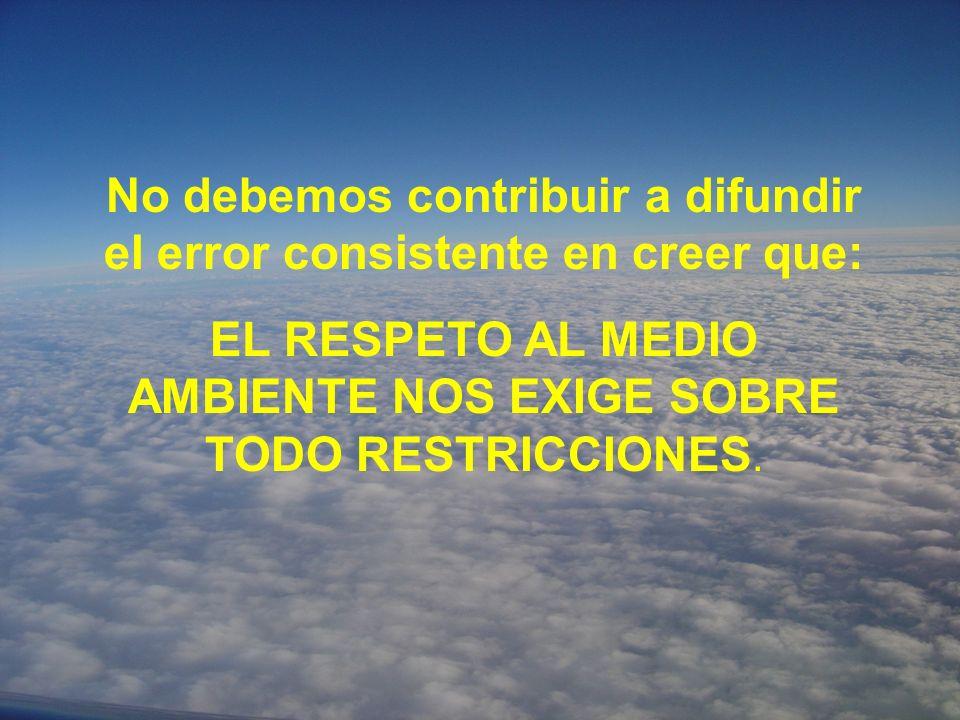 No debemos contribuir a difundir el error consistente en creer que: EL RESPETO AL MEDIO AMBIENTE NOS EXIGE SOBRE TODO RESTRICCIONES.