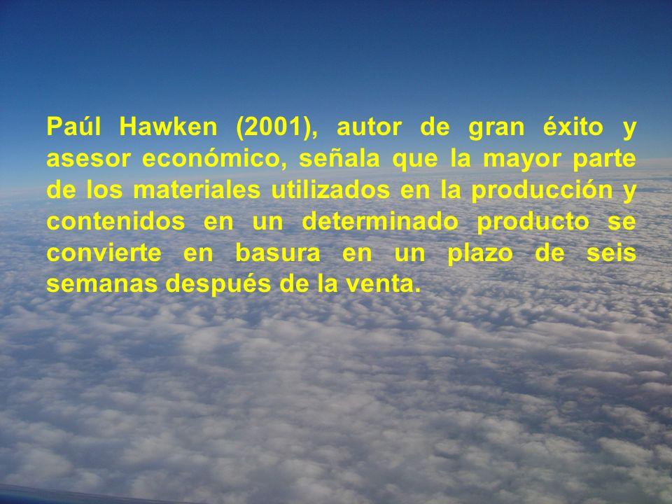 Paúl Hawken (2001), autor de gran éxito y asesor económico, señala que la mayor parte de los materiales utilizados en la producción y contenidos en un determinado producto se convierte en basura en un plazo de seis semanas después de la venta.