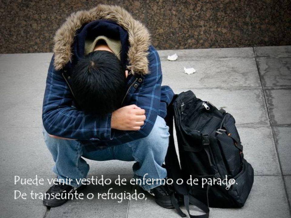 Puede que se presente en forma de mendigo: Siempre viene mendigando alguna cosa, Siempre es el pobre sin casa y sin abrigo.