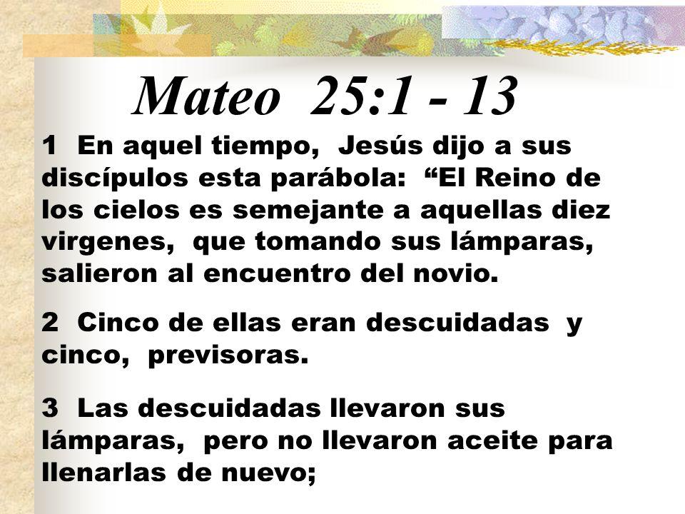 Mateo 25:1 - 13 1 En aquel tiempo, Jesús dijo a sus discípulos esta parábola: El Reino de los cielos es semejante a aquellas diez virgenes, que tomando sus lámparas, salieron al encuentro del novio.